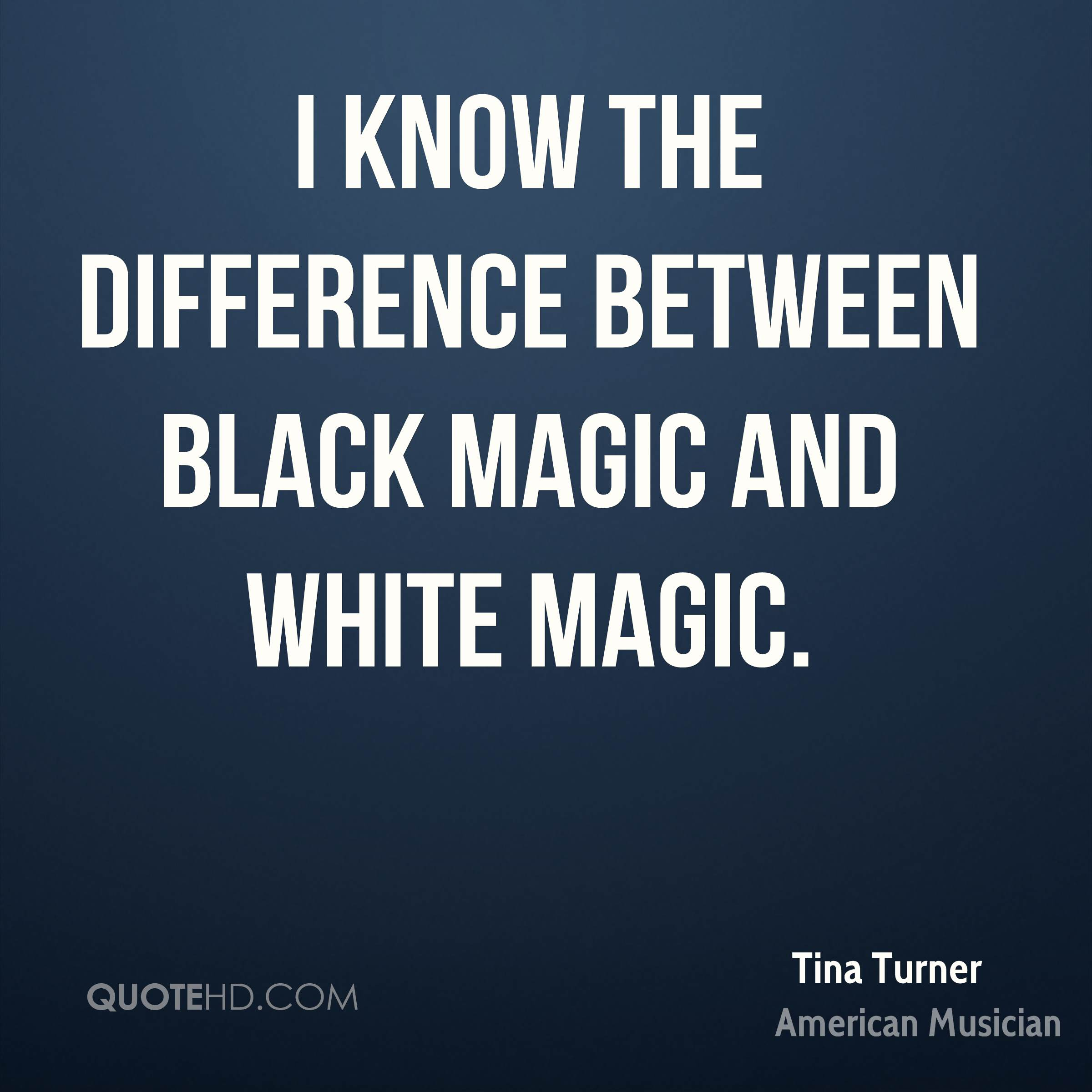 I know the difference between black magic and white magic.