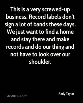 This is a very screwed-up business. Record labels don't sign a lot of bands these days. We just want to find a home and stay there and make records and do our thing and not have to look over our shoulder.