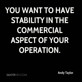 Andy Taylor - You want to have stability in the commercial aspect of your operation.