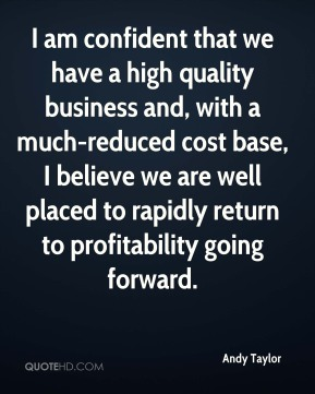 Andy Taylor - I am confident that we have a high quality business and, with a much-reduced cost base, I believe we are well placed to rapidly return to profitability going forward.