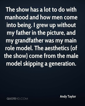 Andy Taylor - The show has a lot to do with manhood and how men come into being. I grew up without my father in the picture, and my grandfather was my main role model. The aesthetics (of the show) come from the male model skipping a generation.