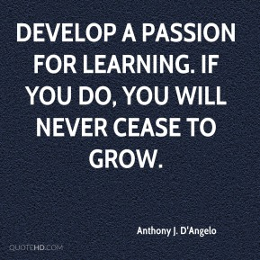 Develop a passion for learning. If you do, you will never cease to grow.