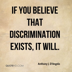 If you believe that discrimination exists, it will.