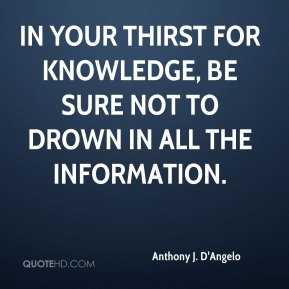 Anthony J. D'Angelo - In your thirst for knowledge, be sure not to drown in all the information.