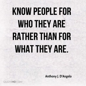 Know people for who they are rather than for what they are.