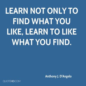 Learn not only to find what you like, learn to like what you find.