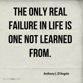 Anthony J. D'Angelo - The only real failure in life is one not learned from.