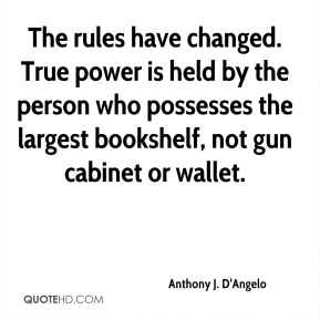 Anthony J. D'Angelo - The rules have changed. True power is held by the person who possesses the largest bookshelf, not gun cabinet or wallet.