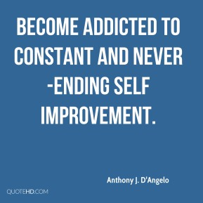 Anthony J. D'Angelo - Become addicted to constant and never-ending self improvement.