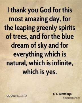 e. e. cummings - I thank you God for this most amazing day, for the leaping greenly spirits of trees, and for the blue dream of sky and for everything which is natural, which is infinite, which is yes.