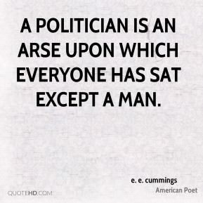 A politician is an arse upon which everyone has sat except a man.