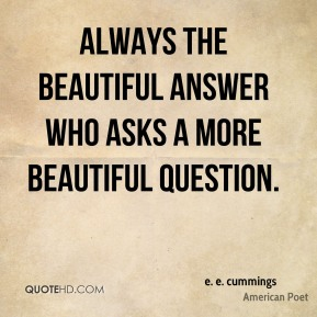 e. e. cummings - Always the beautiful answer who asks a more beautiful question.