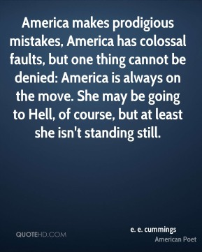 e. e. cummings - America makes prodigious mistakes, America has colossal faults, but one thing cannot be denied: America is always on the move. She may be going to Hell, of course, but at least she isn't standing still.