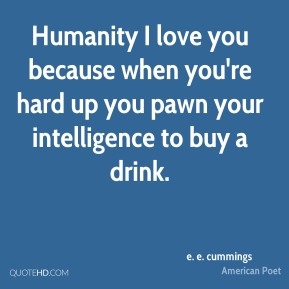 e. e. cummings - Humanity I love you because when you're hard up you pawn your intelligence to buy a drink.