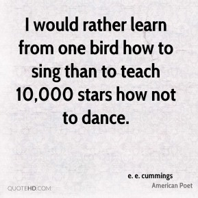 I would rather learn from one bird how to sing than to teach 10,000 stars how not to dance.