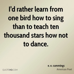 I'd rather learn from one bird how to sing than to teach ten thousand stars how not to dance.