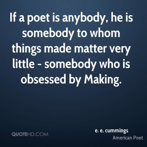 If a poet is anybody, he is somebody to whom things made matter very little - somebody who is obsessed by Making.
