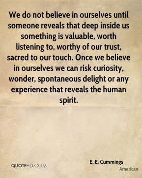 E. E. Cummings - We do not believe in ourselves until someone reveals that deep inside us something is valuable, worth listening to, worthy of our trust, sacred to our touch. Once we believe in ourselves we can risk curiosity, wonder, spontaneous delight or any experience that reveals the human spirit.