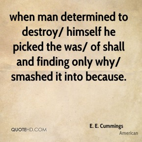 E. E. Cummings - when man determined to destroy/ himself he picked the was/ of shall and finding only why/ smashed it into because.