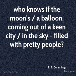 E. E. Cummings - who knows if the moon's / a balloon, coming out of a keen city / in the sky - filled with pretty people?