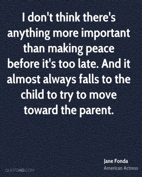 Jane Fonda - I don't think there's anything more important than making peace before it's too late. And it almost always falls to the child to try to move toward the parent.
