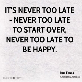 It's never too late - never too late to start over, never too late to be happy.
