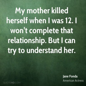 My mother killed herself when I was 12. I won't complete that relationship. But I can try to understand her.
