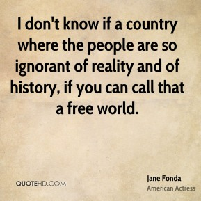 I don't know if a country where the people are so ignorant of reality and of history, if you can call that a free world.