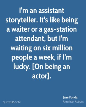 I'm an assistant storyteller. It's like being a waiter or a gas-station attendant, but I'm waiting on six million people a week, if I'm lucky. [On being an actor].