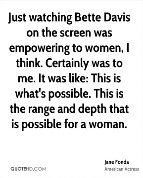 Just watching Bette Davis on the screen was empowering to women, I think. Certainly was to me. It was like: This is what's possible. This is the range and depth that is possible for a woman.