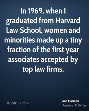 Jane Harman - In 1969, when I graduated from Harvard Law School, women and minorities made up a tiny fraction of the first year associates accepted by top law firms.
