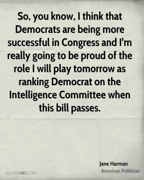 So, you know, I think that Democrats are being more successful in Congress and I'm really going to be proud of the role I will play tomorrow as ranking Democrat on the Intelligence Committee when this bill passes.
