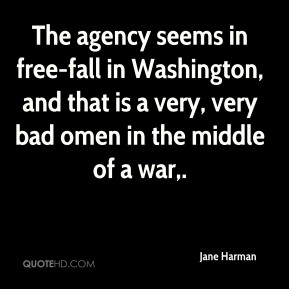 Jane Harman  - The agency seems in free-fall in Washington, and that is a very, very bad omen in the middle of a war.