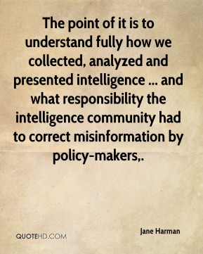 Jane Harman  - The point of it is to understand fully how we collected, analyzed and presented intelligence ... and what responsibility the intelligence community had to correct misinformation by policy-makers.