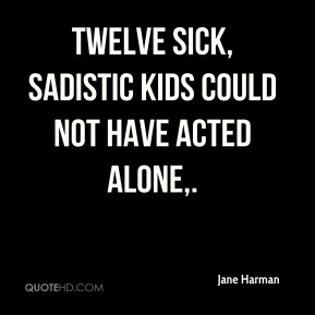 Jane Harman  - Twelve sick, sadistic kids could not have acted alone.
