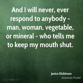 And I will never, ever respond to anybody - man, woman, vegetable, or mineral - who tells me to keep my mouth shut.