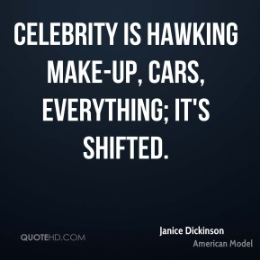 Celebrity is hawking make-up, cars, everything; it's shifted.