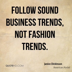 Janice Dickinson - Follow sound business trends, not fashion trends.