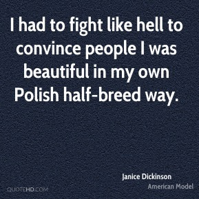 I had to fight like hell to convince people I was beautiful in my own Polish half-breed way.