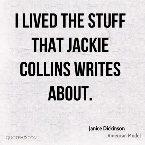 I lived the stuff that Jackie Collins writes about.