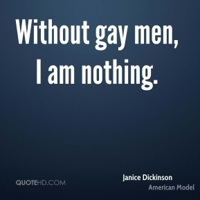 Without gay men, I am nothing.