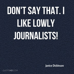 Janice Dickinson  - Don't say that. I like lowly journalists!