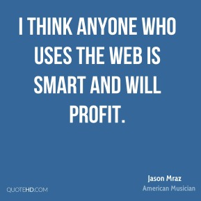 Jason Mraz - I think anyone who uses the web is smart and will profit.