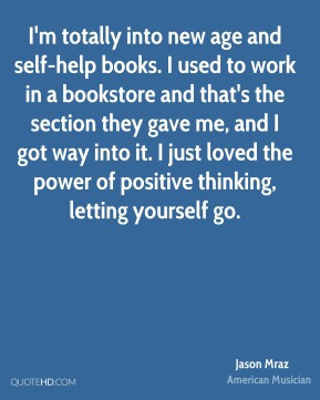 Jason Mraz - I'm totally into new age and self-help books. I used to work in a bookstore and that's the section they gave me, and I got way into it. I just loved the power of positive thinking, letting yourself go.