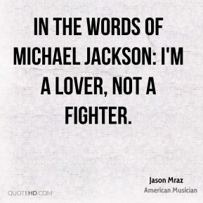 Jason Mraz - In the words of Michael Jackson: I'm a lover, not a fighter.