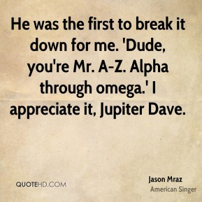 He was the first to break it down for me. 'Dude, you're Mr. A-Z. Alpha through omega.' I appreciate it, Jupiter Dave.