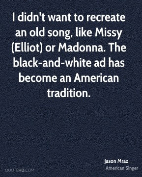 Jason Mraz  - I didn't want to recreate an old song, like Missy (Elliot) or Madonna. The black-and-white ad has become an American tradition.