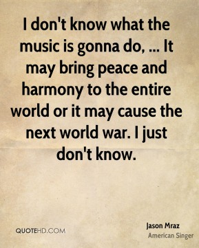 I don't know what the music is gonna do, ... It may bring peace and harmony to the entire world or it may cause the next world war. I just don't know.