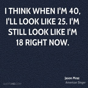 I think when I'm 40, i'll look like 25. I'm still look like I'm 18 right now.