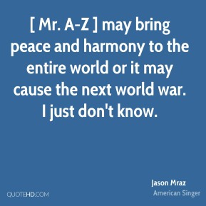[ Mr. A-Z ] may bring peace and harmony to the entire world or it may cause the next world war. I just don't know.